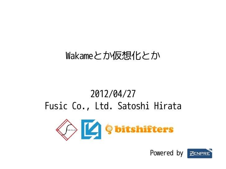 Wakameとか仮想化とか          2012/04/27Fusic Co., Ltd. Satoshi Hirata                       Powered by