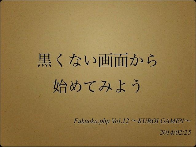 黒くない画面から 始めてみよう Fukuoka.php Vol.12 ∼KUROI GAMEN∼ 2014/02/25