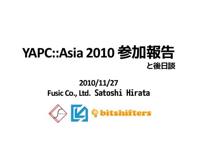 2010/11/27 FusicCo.,Ltd. Satoshi Hirata YAPC::Asia 2010 参加報告 と後日談
