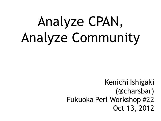 Analyze CPAN,Analyze Community                 Kenichi Ishigaki                    (@charsbar)      Fukuoka Perl Workshop ...