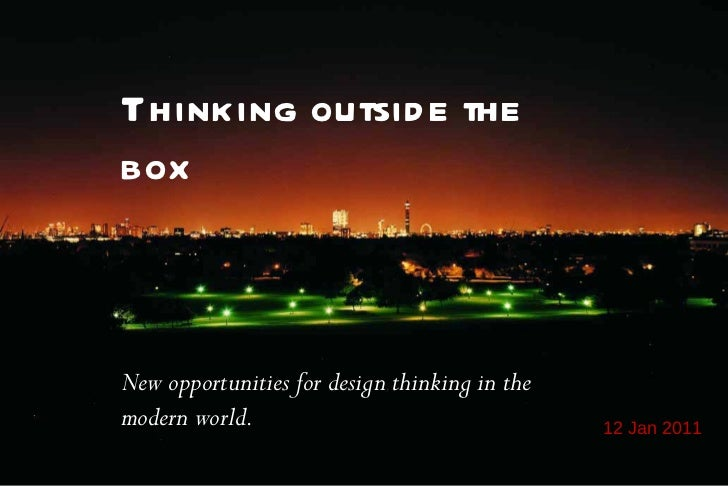 12 Jan 2011 Thinking outside the box New opportunities for design thinking in the modern world.
