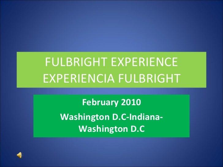 FULBRIGHT EXPERIENCE EXPERIENCIA FULBRIGHT February 2010 Washington D.C-Indiana-Washington D.C