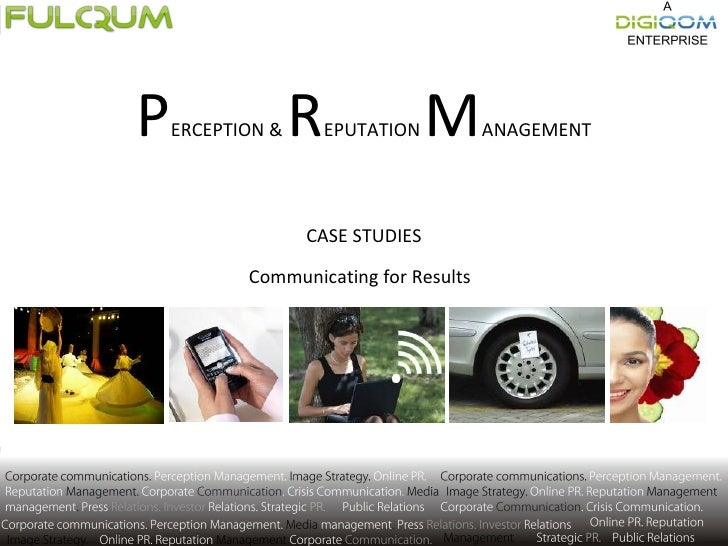 P ERCEPTION &  R EPUTATION  M ANAGEMENT CASE STUDIES Communicating for Results