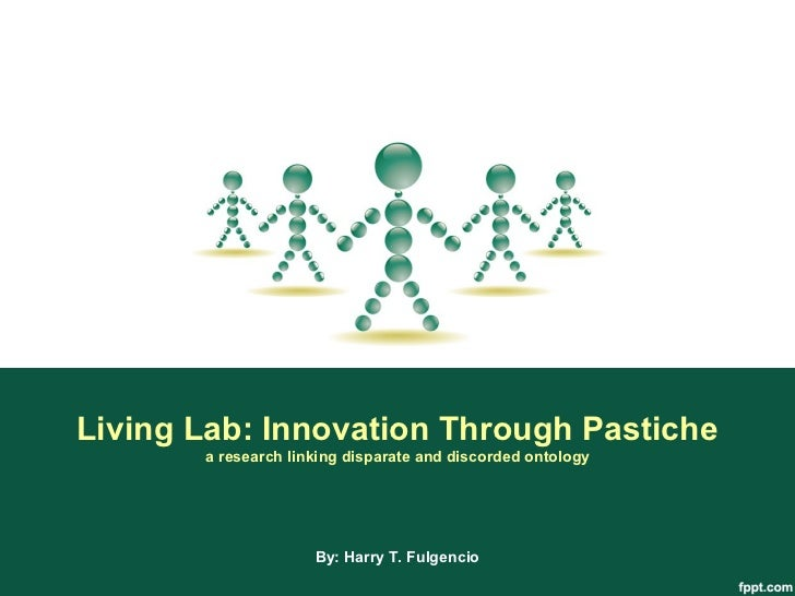Living Lab: Innovation Through Pastiche       a research linking disparate and discorded ontology                     By: ...