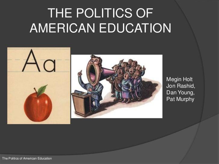 THE POLITICS OFAMERICAN EDUCATION<br />Megin Holt<br />Jon Rashid, <br />Dan Young, <br />Pat Murphy<br />The Politics of ...