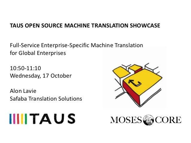 TAUS OPEN SOURCE MACHINE TRANSLATION SHOWCASE, Seattle, Full Service Enterprise-Specific MT for Global Enterprises, Alon Lavie, Safaba, 17 October 2012