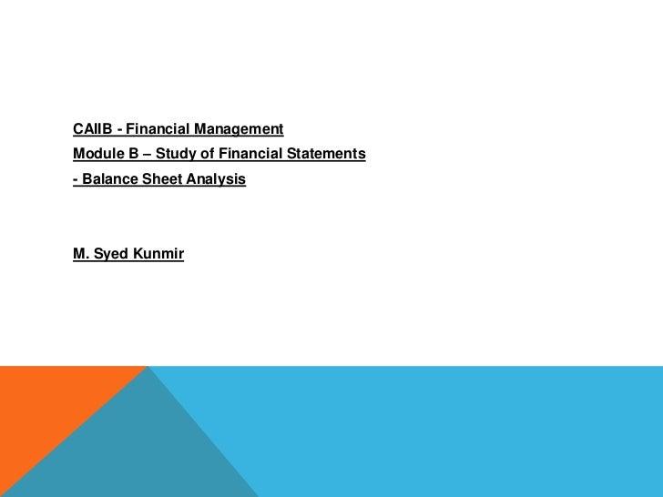 CAIIB - Financial ManagementModule B – Study of Financial Statements- Balance Sheet AnalysisM. Syed Kunmir