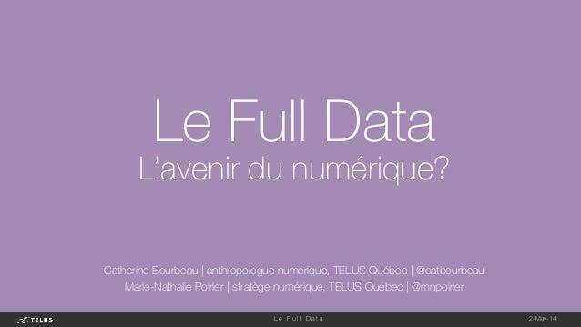 2-May-14 L e F u l l D a t a  Le Full Data L'avenir du numérique? Catherine Bourbeau   anthropologue numérique, TELUS Québ...