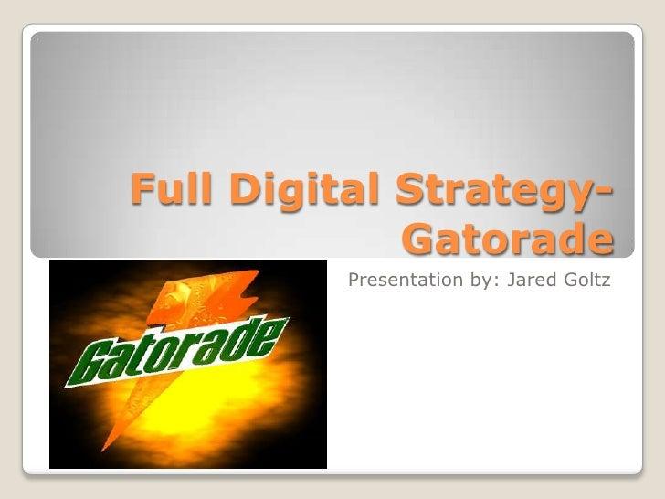 Full Digital Strategy-             Gatorade         Presentation by: Jared Goltz