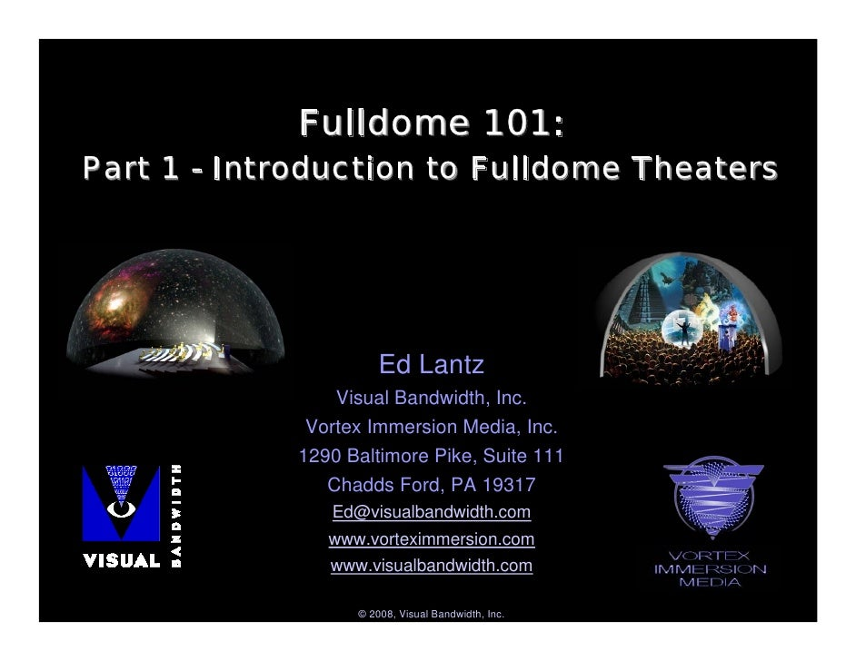 Fulldome 101: Part 1 - Introduction to Fulldome Theaters                           Ed Lantz                 Visual Bandwid...
