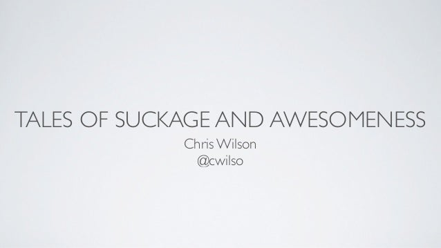 TALES OF SUCKAGE AND AWESOMENESS             Chris Wilson              @cwilso