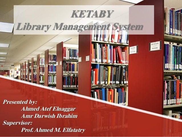 KETABY Library Management System Presented by: Ahmed Atef Elnaggar Amr Darwish Ibrahim Supervisor: Prof. Ahmed M. Elfatatr...
