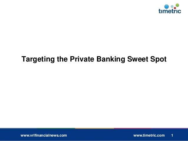 1 1 www.vrlfinancialnews.com www.timetric.com 1 Targeting the Private Banking Sweet Spot