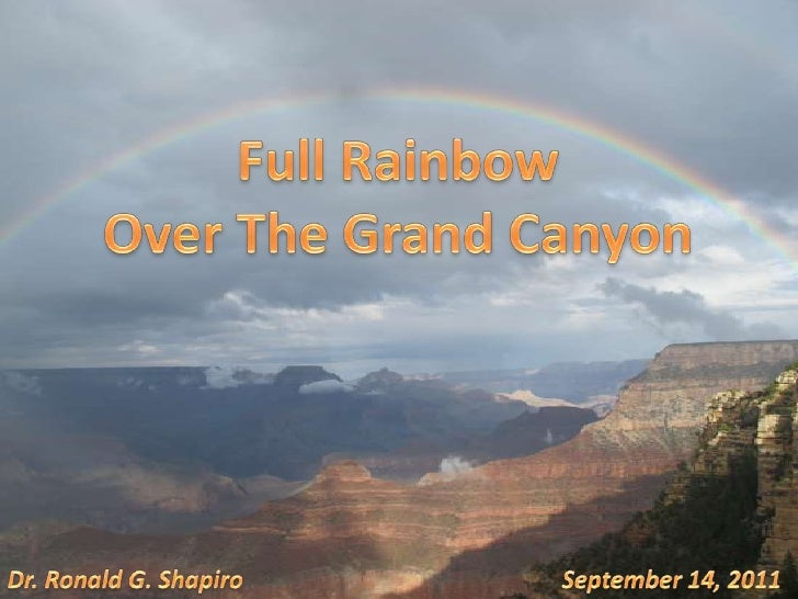 Full Rainbow <br />Over The Grand Canyon<br />September 14, 2011<br />Dr. Ronald G. Shapiro<br />