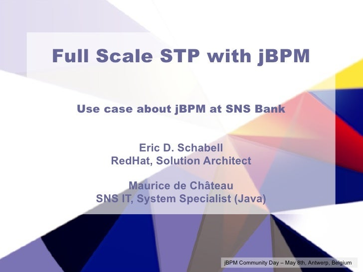 Full Scale STP with jBPM Use case about jBPM at SNS Bank Eric D. Schabell RedHat, Solution Architect Maurice de Château SN...
