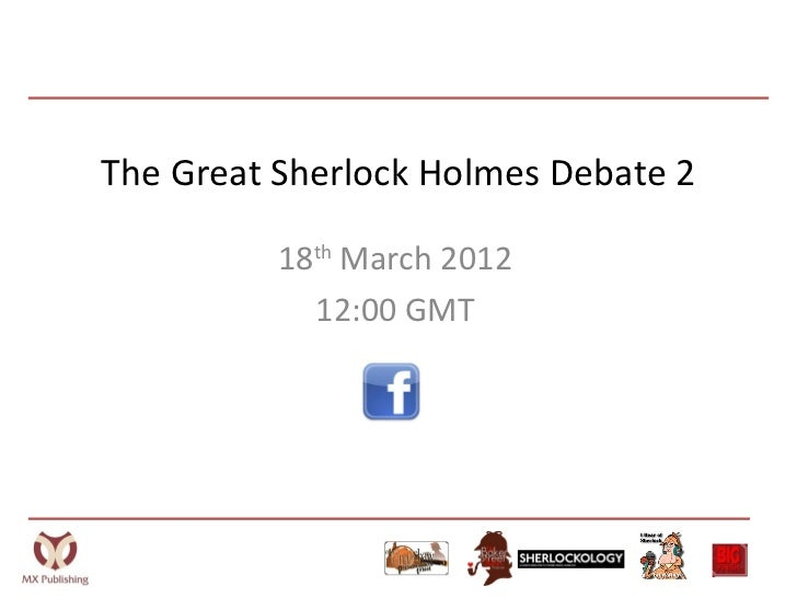 The Great Sherlock Holmes Debate 2          18th March 2012            12:00 GMT