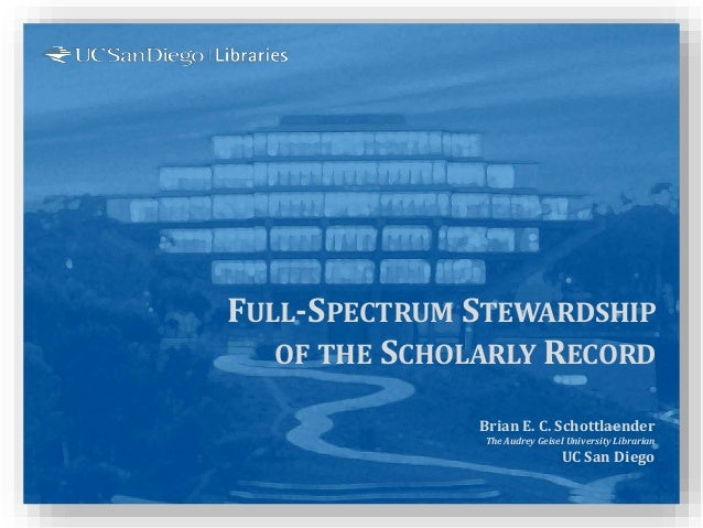 FULL-SPECTRUM STEWARDSHIP OF THE SCHOLARLY RECORD Brian E. C. Schottlaender The Audrey Geisel University Librarian UC San ...