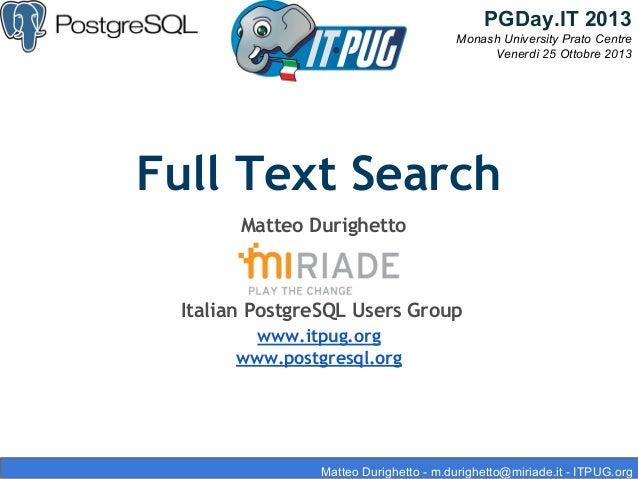 PGDay.IT 2013 Monash University Prato Centre Venerdì 25 Ottobre 2013  Full Text Search Matteo Durighetto  Italian PostgreS...