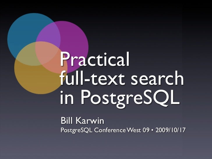 Practical full-text search in PostgreSQL Bill Karwin PostgreSQL Conference West 09 • 2009/10/17