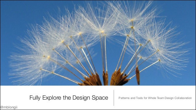 Fully Explore the Design Space @mblongii  Patterns and Tools for Whole Team Design Collaboration