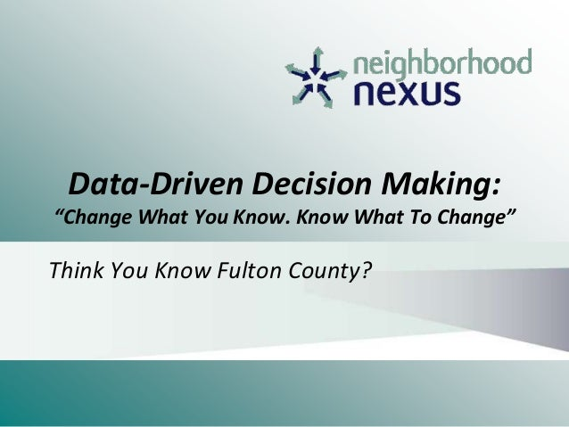 "Data-Driven Decision Making: ""Change What You Know. Know What To Change"" Think You Know Fulton County?"