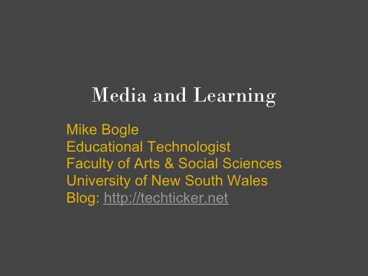 Media and Learning Mike Bogle Educational Technologist Faculty of Arts & Social Sciences University of New South Wales Blo...