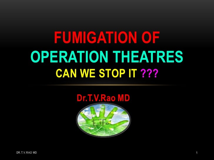 FUMIGATION OF        OPERATION THEATRES                CAN WE STOP IT ???                   Dr.T.V.Rao MDDR.T.V.RAO MD    ...