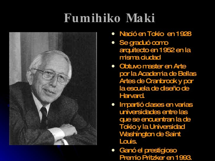 Fumihiko Maki <ul><li>Nació en Tokio   en  1928 </li></ul><ul><li>Se graduó como arquitecto en 1952 en la misma ciudad </l...