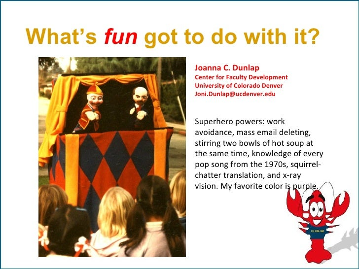 What's fun got to do with it?                Joanna C. Dunlap                Center for Faculty Development               ...