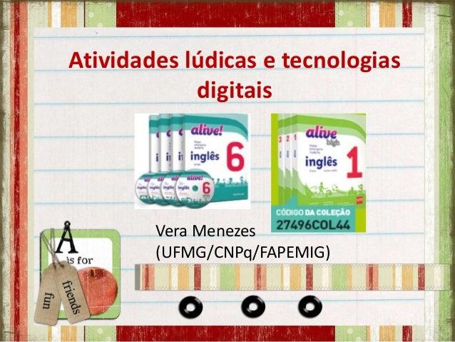 Atividades lúdicas e tecnologias digitais Vera Menezes (UFMG/CNPq/FAPEMIG)