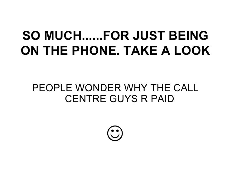 SO MUCH......FOR JUST BEING ON THE PHONE. TAKE A LOOK <ul><li>PEOPLE WONDER WHY THE CALL CENTRE GUYS R PAID </li></ul><ul>...
