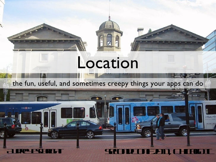 Location <ul><li>the fun, useful, and sometimes creepy things your apps can do </li></ul>Audrey Eschright SecondConf 2011,...