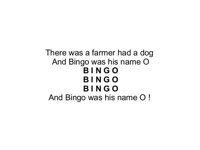 There was a farmer had a dog And Bingo was his name O B I N G O B I N G O B I N G O And Bingo was his name O !