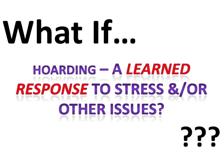 What If…<br />Hoarding – A learned responseto stress &/or other issues?<br />???<br />