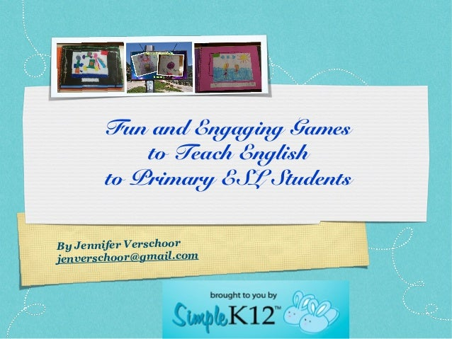 Fun and Engaging Games           to Teach English       to Primary ESL StudentsBy Jennifer Verschoorjenverschoor@gmail.com