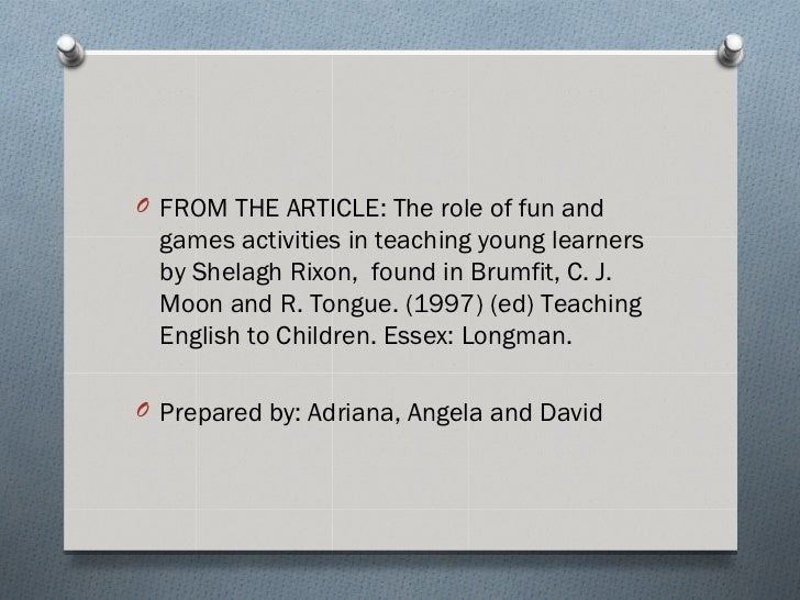 O FROM THE ARTICLE: The role of fun and  games activities in teaching young learners  by Shelagh Rixon, found in Brumfit, ...