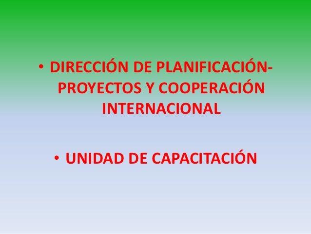 • DIRECCIÓN DE PLANIFICACIÓN-   PROYECTOS Y COOPERACIÓN        INTERNACIONAL • UNIDAD DE CAPACITACIÓN