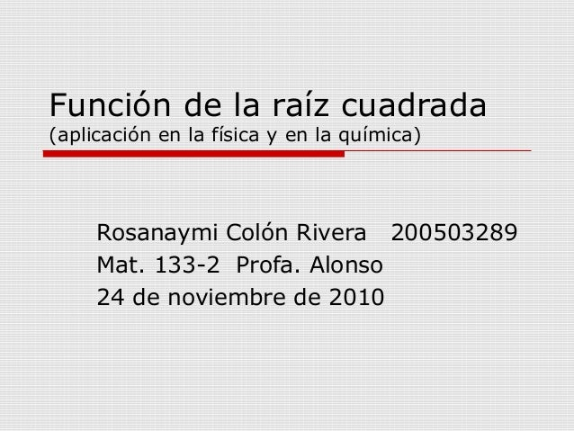 Función de la raíz cuadrada (aplicación en la física y en la química) Rosanaymi Colón Rivera 200503289 Mat. 133-2 Profa. A...