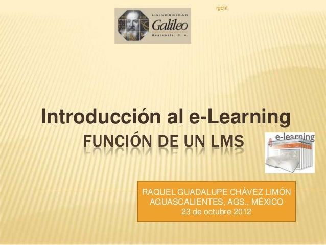 rgchlIntroducción al e-Learning    FUNCIÓN DE UN LMS          RAQUEL GUADALUPE CHÁVEZ LIMÓN           AGUASCALIENTES, AGS....