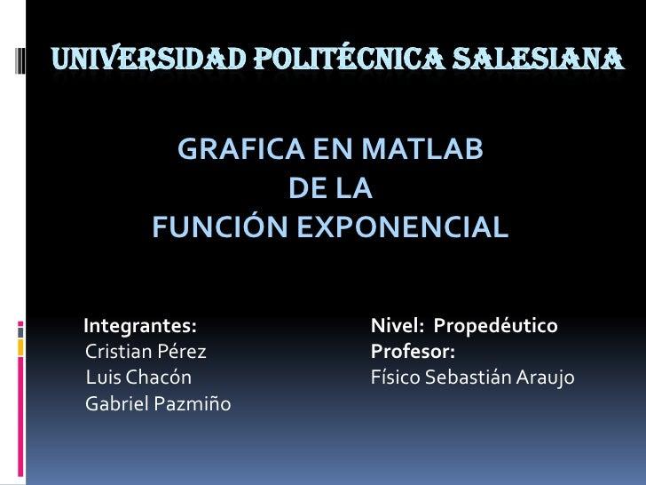 Universidad Politécnica Salesiana<br />GRAFICA EN MATLAB<br />DE LA<br />FUNCIÓN EXPONENCIAL <br />        Integrantes:Niv...