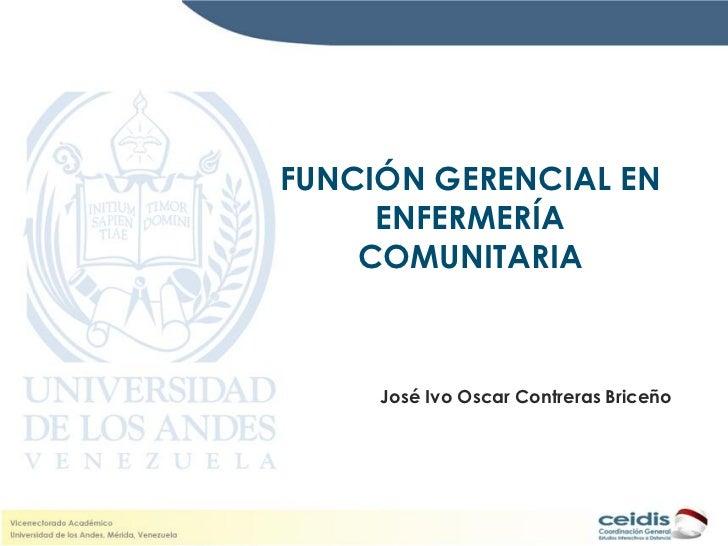 FUNCIÓN GERENCIAL EN     ENFERMERÍA    COMUNITARIA     José Ivo Oscar Contreras Briceño