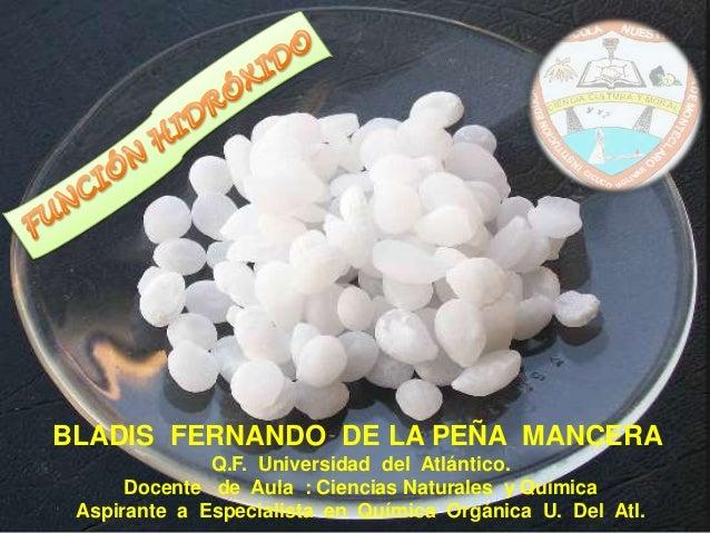 BLADIS FERNANDO DE LA PEÑA MANCERA Q.F. Universidad del Atlántico. Docente de Aula : Ciencias Naturales y Química Aspirant...