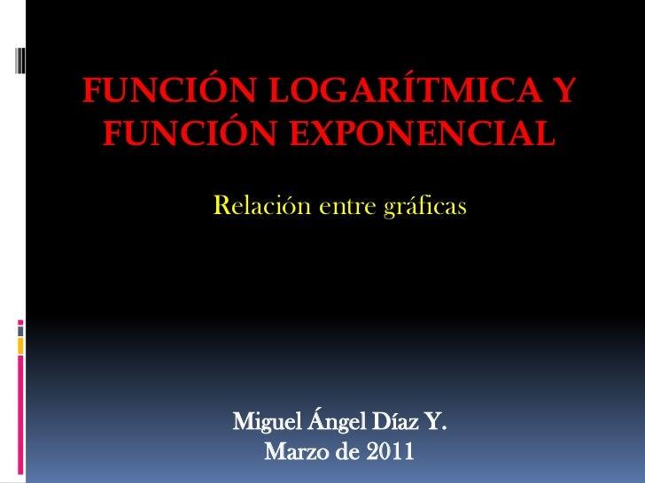 Función Logarítmica y Función Exponencial<br />Relación entre gráficas<br />Miguel Ángel Díaz Y.<br />Marzo de 2011<br />