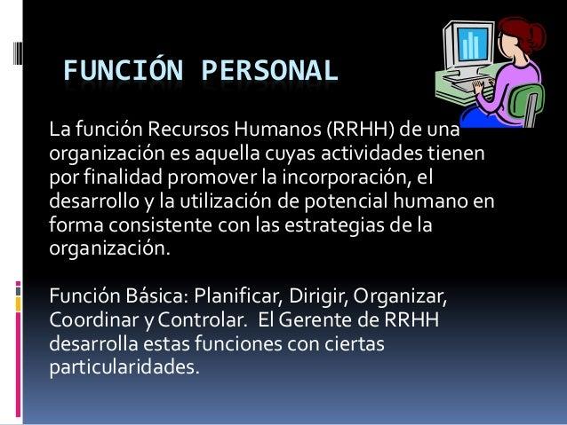 FUNCIÓN PERSONAL La función Recursos Humanos (RRHH) de una organización es aquella cuyas actividades tienen por finalidad ...