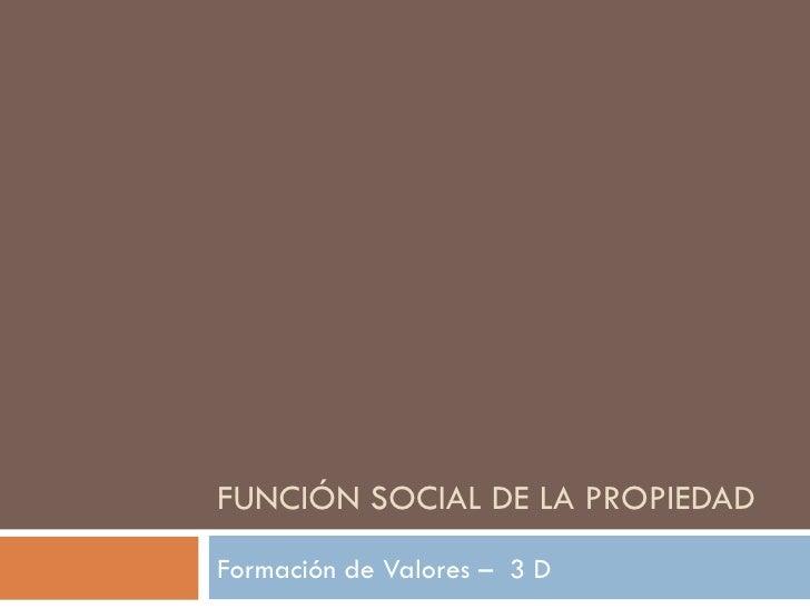 FUNCIÓN SOCIAL DE LA PROPIEDAD Formación de Valores –  3 D