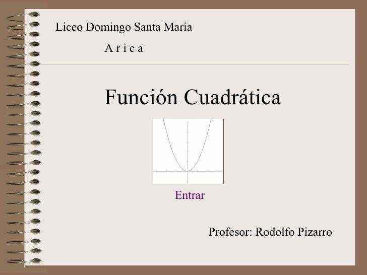 Función Cuadrática Liceo Domingo Santa María A r i c a Profesor: Rodolfo Pizarro Entrar