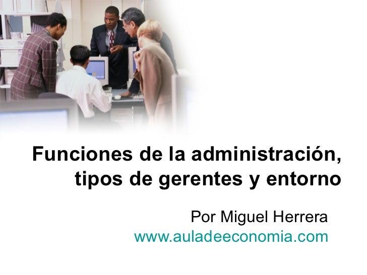 Funciones de la administración, tipos de gerentes y entorno Por Miguel Herrera  www.auladeeconomia.com