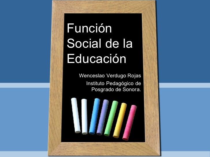 Función Social de la Educación Wenceslao Verdugo Rojas Instituto Pedagógico de Posgrado de Sonora.