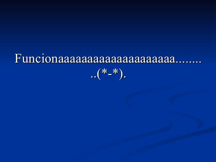 Funcionaaaaaaaaaaaaaaaaaaaa..........(*-*).