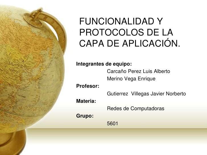 FUNCIONALIDAD Y PROTOCOLOS DE LA CAPA DE APLICACIÓN.<br />Integrantes de equipo: <br />Carcaño Perez Luis Alberto<br />  ...